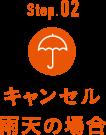 Step.02 キャンセル雨天の場合