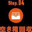 Step.04 空き箱回収