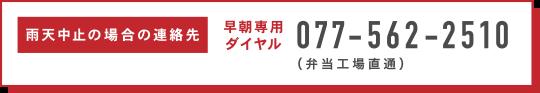 雨天中止の場合の連絡先 早朝専用ダイヤル077-562-2510 (弁当工場直通)